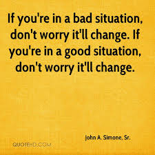 Good or bad, situations change ...